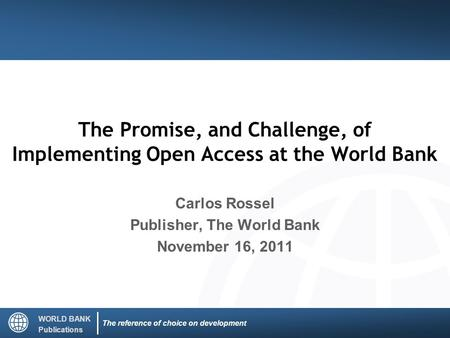 WORLD BANK Publications The reference of choice on development The Promise, and Challenge, of Implementing Open Access at the World Bank Carlos Rossel.