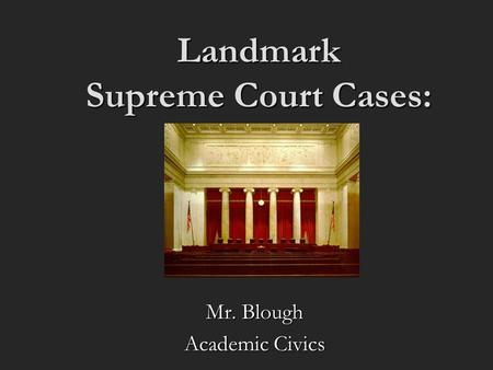 Landmark Supreme Court Cases: Mr. Blough Academic Civics.