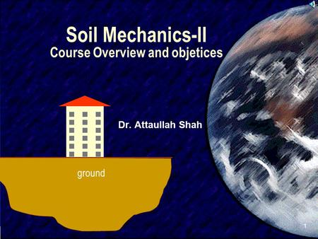 SIVA 1 Soil Mechanics-II Course Overview and objetices Dr. Attaullah Shah ground.