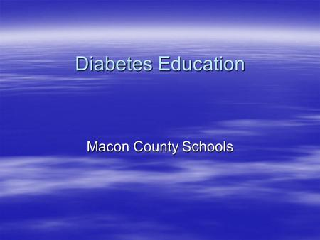 Diabetes Education Macon County Schools. Senate Bill 911 Requires schools to provide care to the student with diabetes upon parent request. Requires that.