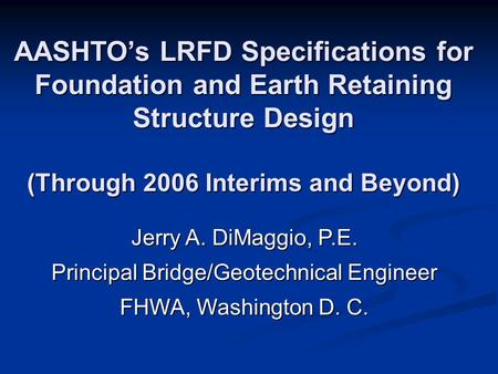 AASHTO's LRFD Specifications for Foundation and Earth Retaining Structure Design (Through 2006 Interims and Beyond) Jerry A. DiMaggio, P.E. Principal Bridge/Geotechnical.
