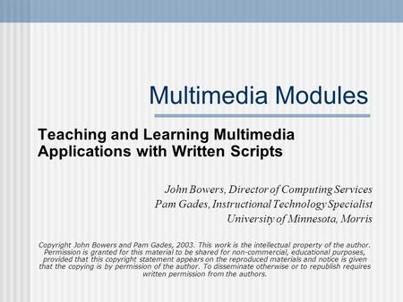 Multimedia Modules Teaching and Learning Multimedia Applications with Written Scripts John Bowers, Director of Computing Services Pam Gades, Instructional.