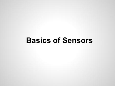 Basics of Sensors. A sensor is a device which is used to sense the surroundings of it & gives some useful information about it. This information is used.
