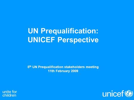 UN Prequalification: UNICEF Perspective 5 th UN Prequalification stakeholders meeting 11th February 2009.