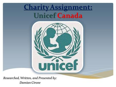 Charity Assignment: UnicefCanada Charity Assignment: Unicef Canada Researched, Written, and Presented by: Damian Cirone.