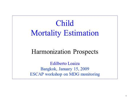1 Child Mortality Estimation Harmonization Prospects Edilberto Loaiza Bangkok, January 15, 2009 ESCAP workshop on MDG monitoring.