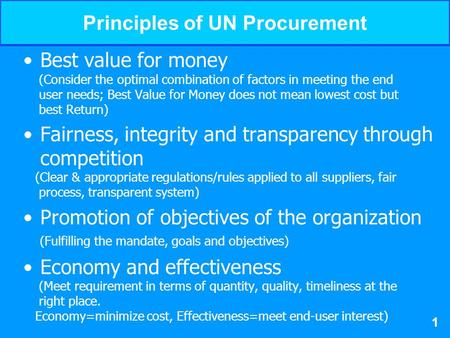 UNICEFSupply Management Workshop Principles of UN Procurement Best value for money (Consider the optimal combination of factors in meeting the end user.