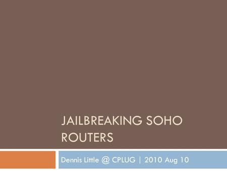 JAILBREAKING SOHO ROUTERS Dennis CPLUG | 2010 Aug 10.