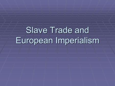 Slave Trade and European Imperialism. The Slave Trade  When Europeans began to colonize the Americas, they used Native Americans for slave labor.  Diseases,