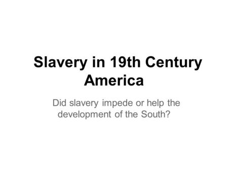Slavery in 19th Century America Did slavery impede or help the development of the South?