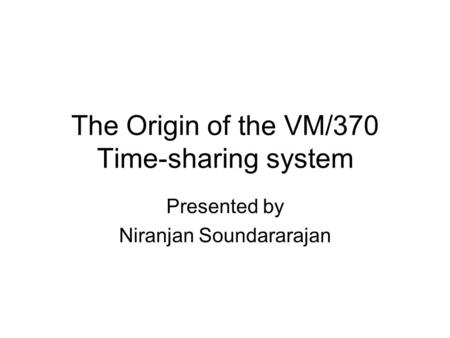 The Origin of the VM/370 Time-sharing system Presented by Niranjan Soundararajan.