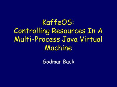 KaffeOS: Controlling Resources In A Multi-Process Java Virtual Machine Godmar Back.