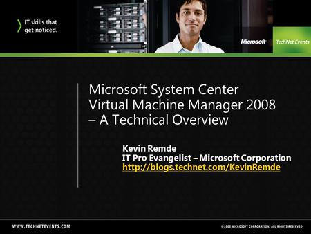 Microsoft System Center Virtual Machine Manager 2008 – A Technical Overview Kevin Remde IT Pro Evangelist – Microsoft Corporation