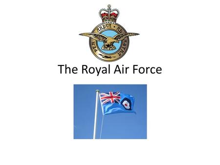 The Royal Air Force. Objectives Describe the structure of the RAF Outline the history of the RAF List 3 threats to security Identify why security is important.