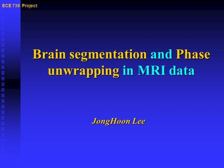 Brain segmentation and Phase unwrapping in MRI data ECE 738 Project JongHoon Lee.