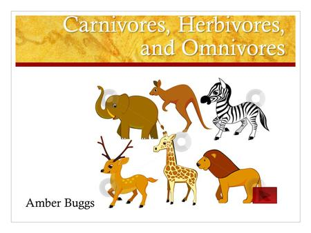 Carnivores, Herbivores, and Omnivores Amber Buggs.