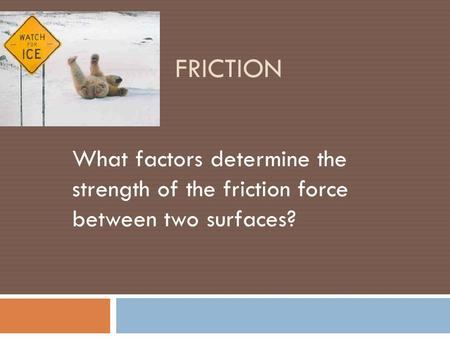 Friction What factors determine the strength of the friction force between two surfaces?