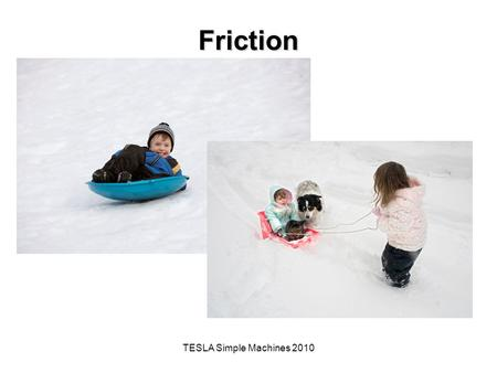 TESLA Simple Machines 2010 Friction. The Big Idea of this Investigation A simple machine is a mechanical device that makes work easier by magnifying,
