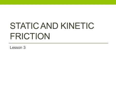 STATIC AND KINETIC FRICTION Lesson 3. What is Friction It is a force that acts to stop the movement of two surfaces in contact. It always acts in a direction.