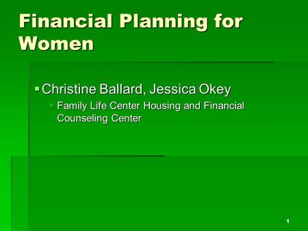 Financial Planning for Women  Christine Ballard, Jessica Okey  Family Life Center Housing and Financial Counseling Center 1.