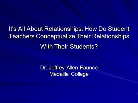 It's All About Relationships: How Do Student Teachers Conceptualize Their Relationships With Their Students? Dr. Jeffrey Allen Faunce Medaille College.