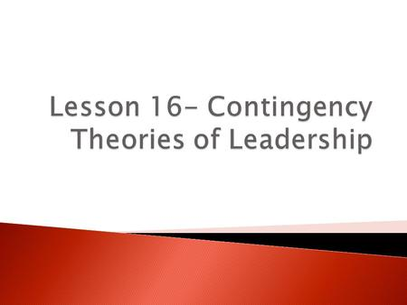  Leadership is contingent upon the interplay of all three aspects of our model  Four well-known contingency theories of leadership ◦ Supported by research.
