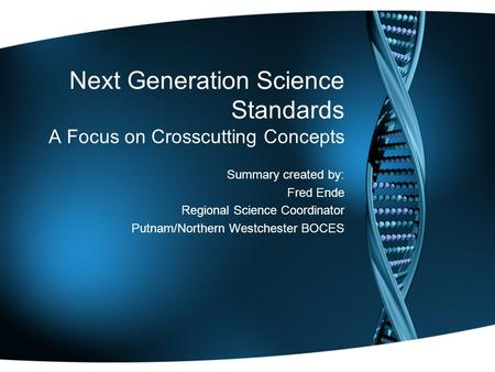 Next Generation Science Standards A Focus on Crosscutting Concepts Summary created by: Fred Ende Regional Science Coordinator Putnam/Northern Westchester.