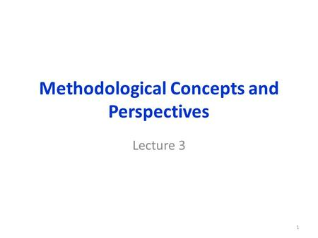 Methodological Concepts and Perspectives Lecture 3 1.