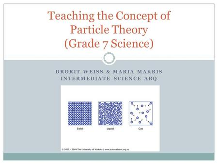 DRORIT WEISS & MARIA MAKRIS INTERMEDIATE SCIENCE ABQ Teaching the Concept of Particle Theory (Grade 7 Science)