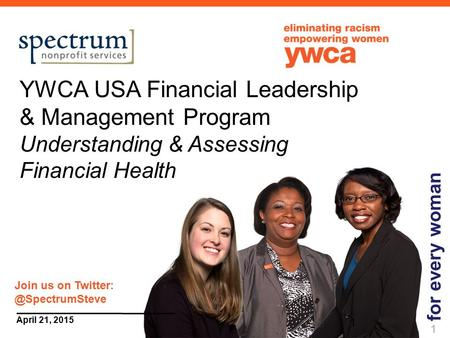 1 April 21, 2015 YWCA USA Financial Leadership & Management Program Understanding & Assessing Financial Health for every woman 1 Join us on