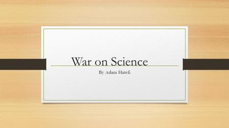 War on Science By Adam Hatefi. The Question We Are Trying to Answer What factors could effect an individual's denial of natural sciences and thus affecting.