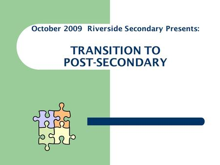 October 2009 Riverside Secondary Presents: TRANSITION TO POST-SECONDARY.