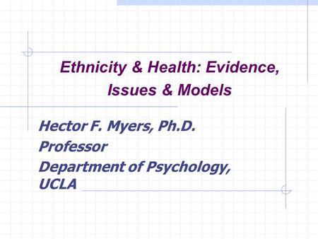 Ethnicity & Health: Evidence, Issues & Models Hector F. Myers, Ph.D. Professor Department of Psychology, UCLA.