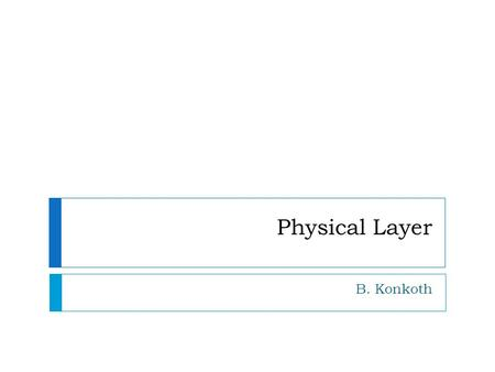 Physical Layer B. Konkoth. The physical layer is responsible for movements of individual bits from one node to the next.