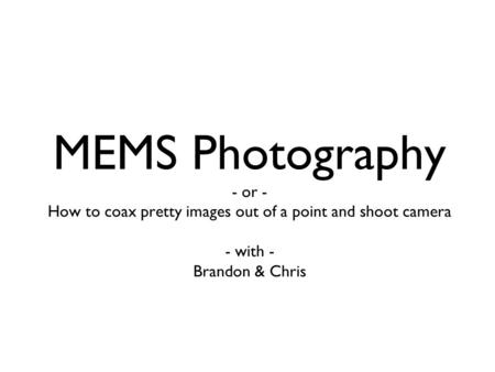 MEMS Photography - or - How to coax pretty images out of a point and shoot camera - with - Brandon & Chris.