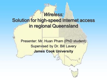Wireless: Solution for high-speed Internet access in regional Queensland Presenter: Mr. Huan Pham (PhD student) Supervised by Dr. Bill Lavery James Cook.