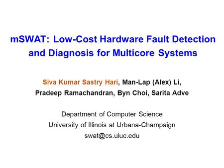 MSWAT: Low-Cost Hardware Fault Detection and Diagnosis for Multicore Systems Siva Kumar Sastry Hari, Man-Lap (Alex) Li, Pradeep Ramachandran, Byn Choi,
