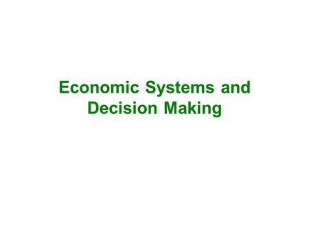 Economic Systems and Decision Making. Economic Systems 1.Traditional Economy 2.Command Economy 3.Market Economy.