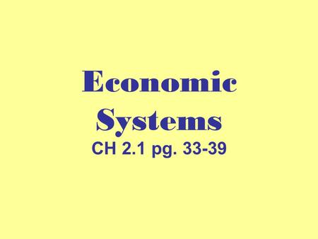 Economic Systems CH 2.1 pg. 33-39.