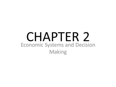 CHAPTER 2 Economic Systems and Decision Making. Section 1: Economic Systems Main Idea: An economic system is a set of rules that governs what goods and.