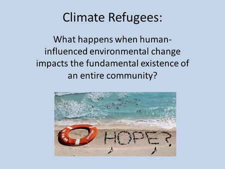 Climate Refugees: What happens when human- influenced environmental change impacts the fundamental existence of an entire community?