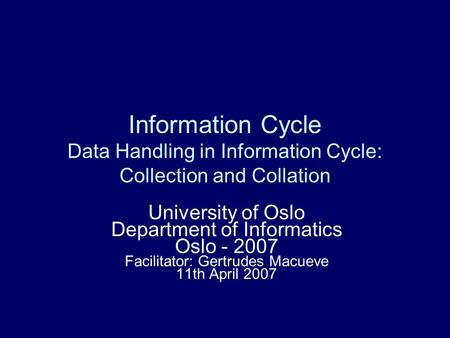 Information Cycle Data Handling in Information Cycle: Collection and Collation University of Oslo Department of Informatics Oslo - 2007 Facilitator: Gertrudes.