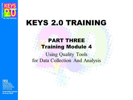 KEYS 2.0 TRAINING PART THREE Training Module 4 Using Quality Tools for Data Collection And Analysis.