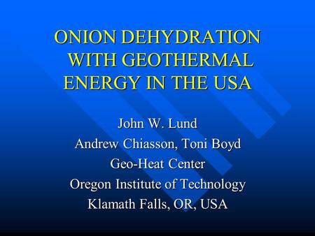 ONION DEHYDRATION WITH GEOTHERMAL ENERGY IN THE USA John W. Lund Andrew Chiasson, Toni Boyd Geo-Heat Center Oregon Institute of Technology Klamath Falls,