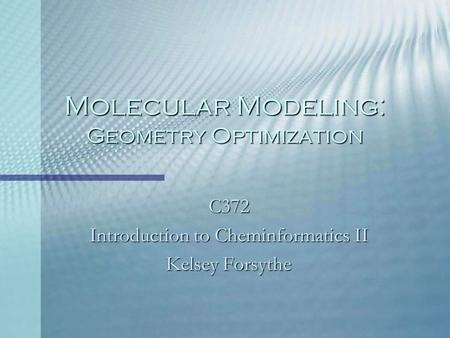 Molecular Modeling: Geometry Optimization C372 Introduction to Cheminformatics II Kelsey Forsythe.