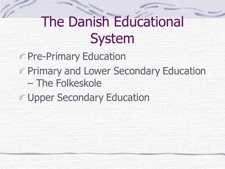 The Danish Educational System Pre-Primary Education Primary and Lower Secondary Education – The Folkeskole Upper Secondary Education.