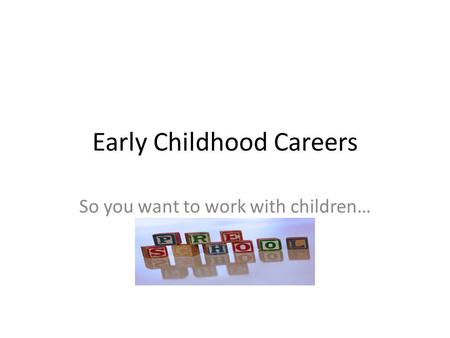 Early Childhood Careers So you want to work with children…