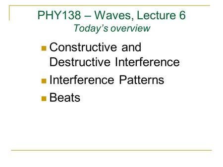 PHY138 – Waves, Lecture 6 Today's overview Constructive and Destructive Interference Interference Patterns Beats.