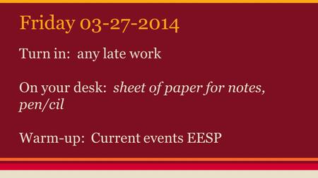 Friday 03-27-2014 Turn in: any late work On your desk: sheet of paper for notes, pen/cil Warm-up: Current events EESP.