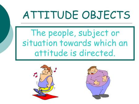 ATTITUDE OBJECTS The people, subject or situation towards which an attitude is directed.